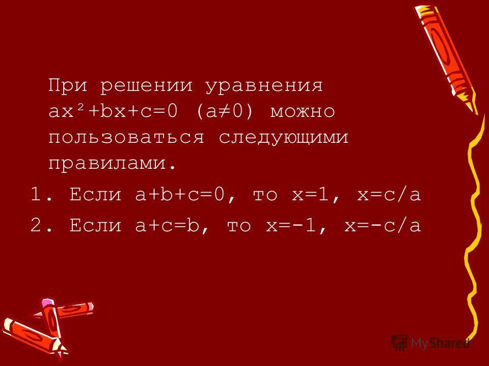 При решении уравнения ax²+bx+c=0 (a0) можно пользоваться следующими правилами. 1. Если а+b+c=0, то х=1, х=с/а 2. Если a+c=b, то х=-1, х=-с/а