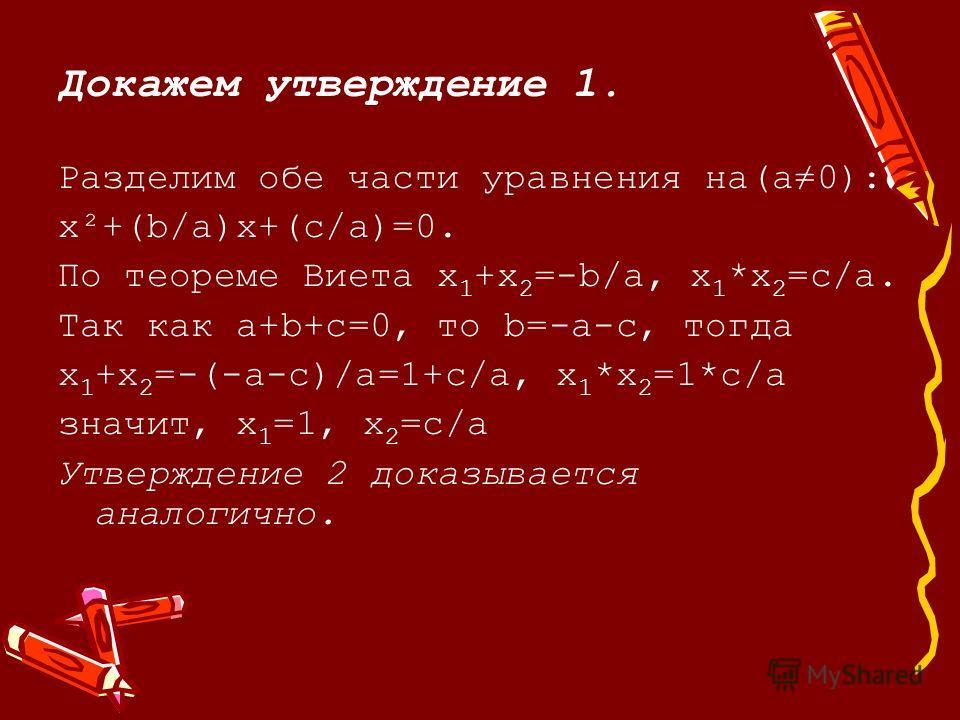 Докажем утверждение 1. Разделим обе части уравнения на(a0): x²+(b/a)х+(c/a)=0. По теореме Виета х 1 +х 2 =-b/a, х 1 *х 2 =c/a. Так как а+b+c=0, то b=-a-c, тогда х 1 +х 2 =-(-а-с)/а=1+c/a, х 1 *х 2 =1*c/a значит, х 1 =1, х 2 =c/a Утверждение 2 доказыв