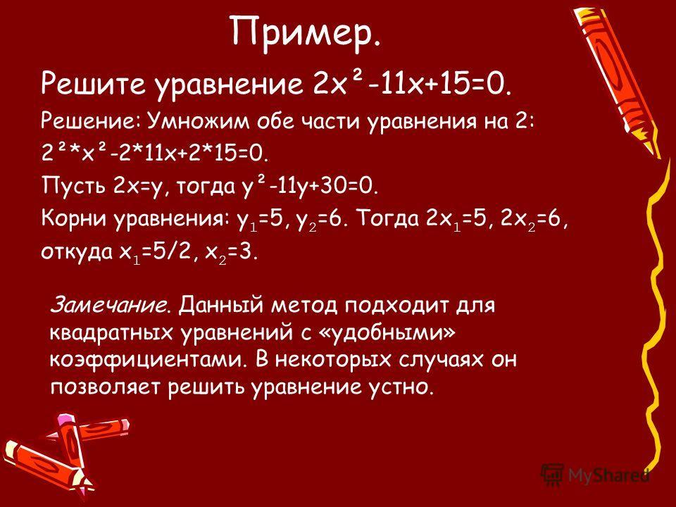 Пример. Решите уравнение 2х²-11х+15=0. Решение: Умножим обе части уравнения на 2: 2²*х²-2*11х+2*15=0. Пусть 2х=у, тогда у²-11у+30=0. Корни уравнения: у 1 =5, у 2 =6. Тогда 2х 1 =5, 2х 2 =6, откуда х 1 =5/2, х 2 =3. Замечание. Данный метод подходит дл