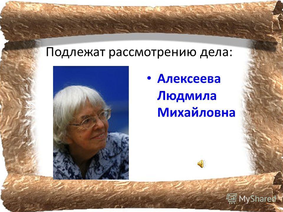 Подлежат рассмотрению дела: Алексеева Людмила Михайловна