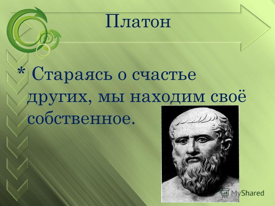 Платон * Стараясь о счастье других, мы находим своё собственное.