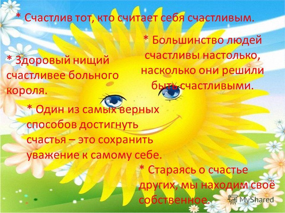 * Счастлив тот, кто считает себя счастливым. * Здоровый нищий счастливее больного короля. * Большинство людей счастливы настолько, насколько они решили быть счастливыми. * Стараясь о счастье других, мы находим своё собственное. * Один из самых верных