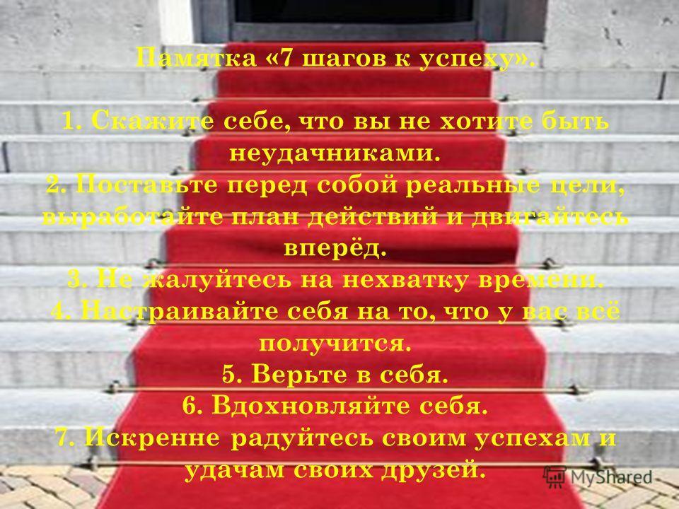 Памятка «7 шагов к успеху». 1. Скажите себе, что вы не хотите быть неудачниками. 2. Поставьте перед собой реальные цели, выработайте план действий и двигайтесь вперёд. 3. Не жалуйтесь на нехватку времени. 4. Настраивайте себя на то, что у вас всё пол