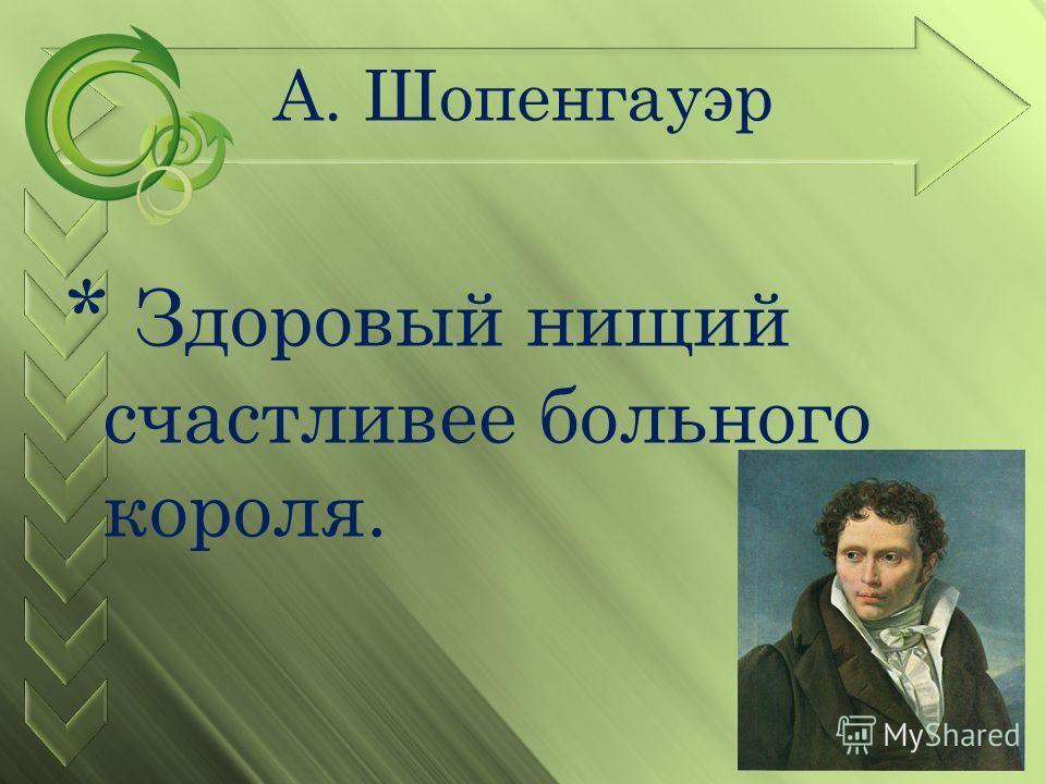 А. Шопенгауэр * Здоровый нищий счастливее больного короля.