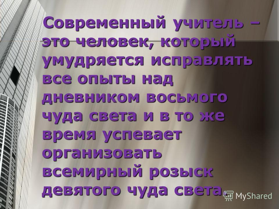 Современный учитель – это человек, который умудряется исправлять все опыты над дневником восьмого чуда света и в то же время успевает организовать всемирный розыск девятого чуда света. Современный учитель – это человек, который умудряется исправлять