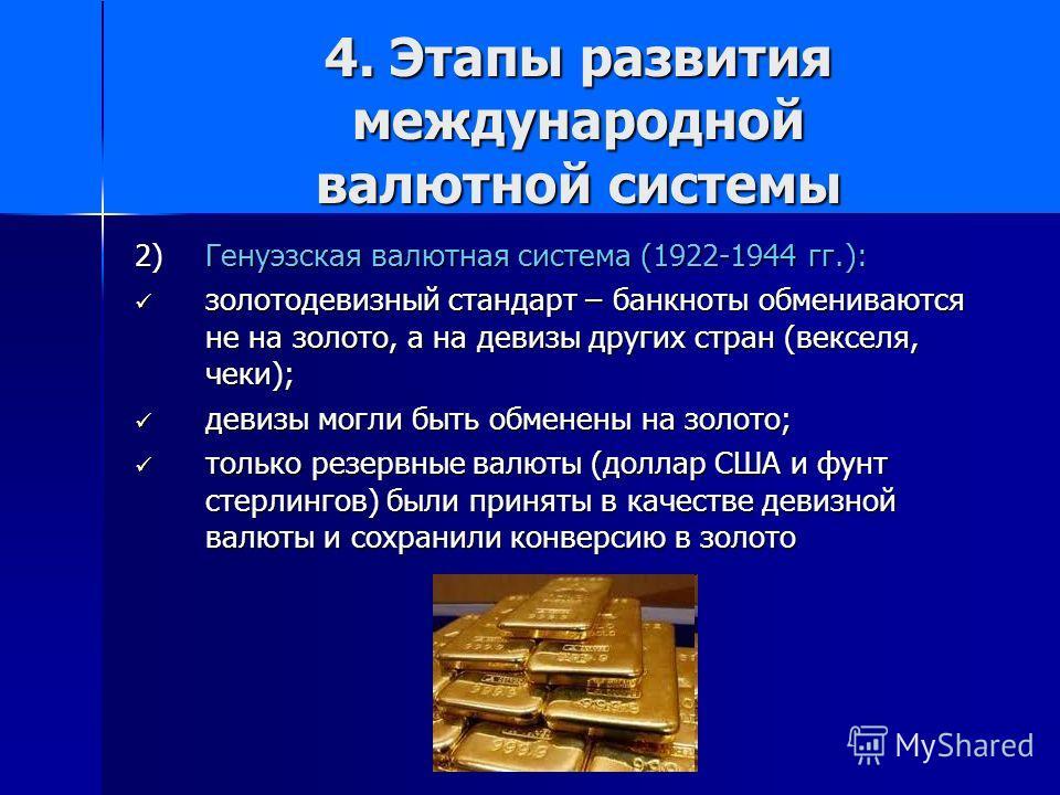 4. Этапы развития международной валютной системы 2) Генуэзская валютная система (1922-1944 гг.): золотодевизный стандарт – банкноты обмениваются не на золото, а на девизы других стран (векселя, чеки); золотодевизный стандарт – банкноты обмениваются н
