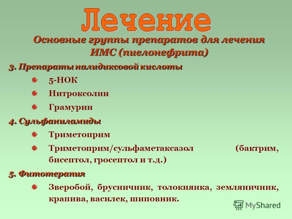 Основные группы препаратов для лечения ИМС (пиелонефрита) 3. Препараты налидиксовой кислоты 5-НОК Нитроксолин Грамурин 4. Сульфаниламиды Триметоприм Триметоприм/сульфаметаксазол (бактрим, бисептол, гросептол и т.д.) 5. Фитотерапия Зверобой, бруснични