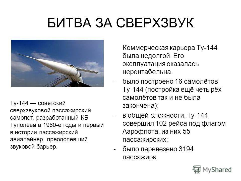 БИТВА ЗА СВЕРХЗВУК Коммерческая карьера Ту-144 была недолгой. Его эксплуатация оказалась нерентабельна. -было построено 16 самолётов Ту-144 (постройка ещё четырёх самолётов так и не была закончена); -в общей сложности, Ту-144 совершил 102 рейса под ф