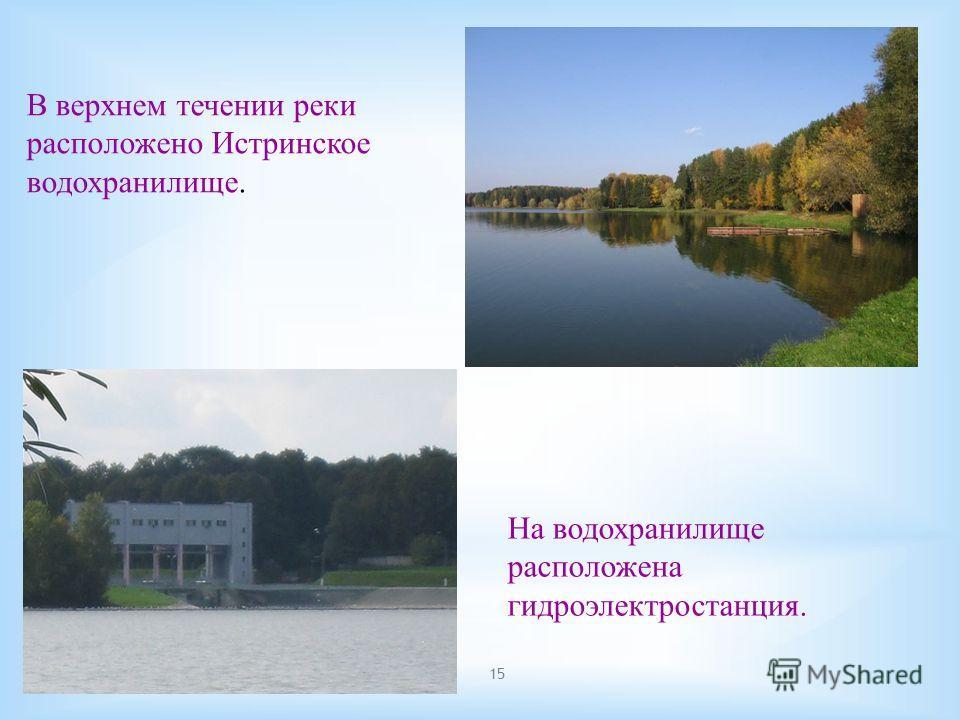 15 В верхнем течении реки расположено Истринское водохранилище. На водохранилище расположена гидроэлектростанция.
