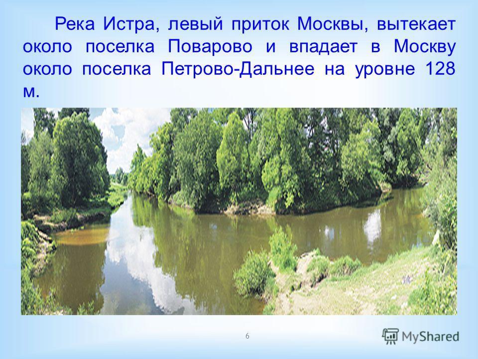 6 Река Истра, левый приток Москвы, вытекает около поселка Поварово и впадает в Москву около поселка Петрово-Дальнее на уровне 128 м.