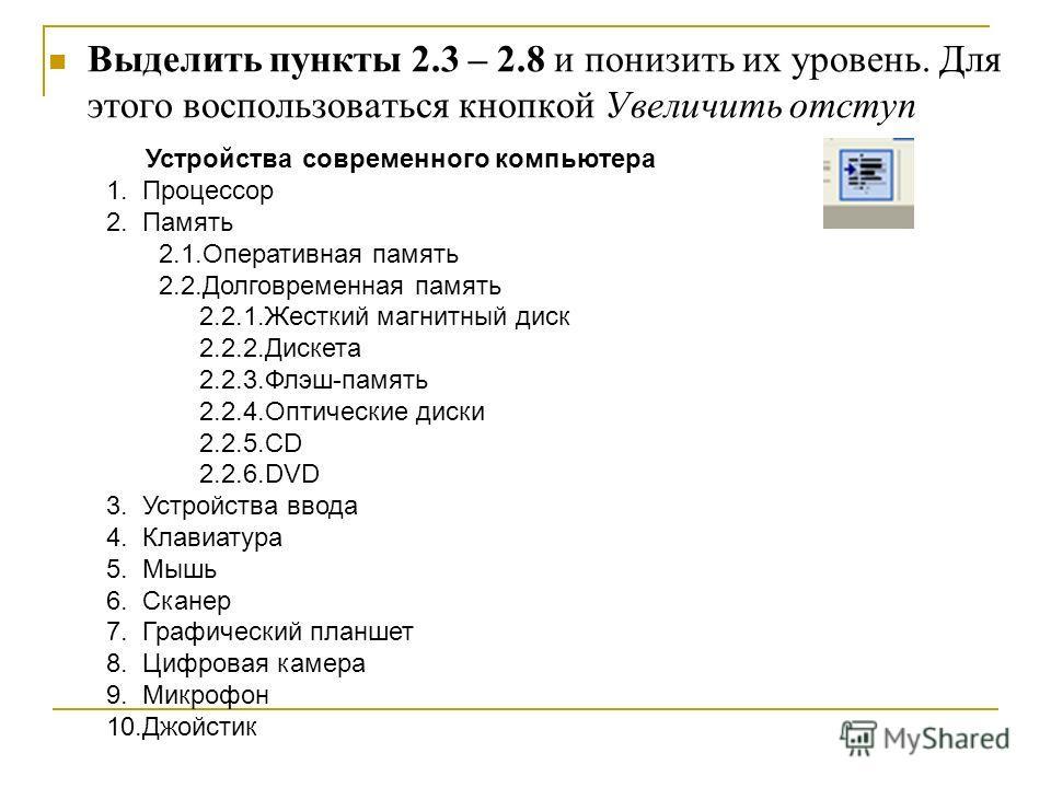 Выделить пункты 2.3 – 2.8 и понизить их уровень. Для этого воспользоваться кнопкой Увеличить отступ Устройства современного компьютера 1. Процессор 2. Память 2.1.Оперативная память 2.2.Долговременная память 2.2.1.Жесткий магнитный диск 2.2.2.Дискета