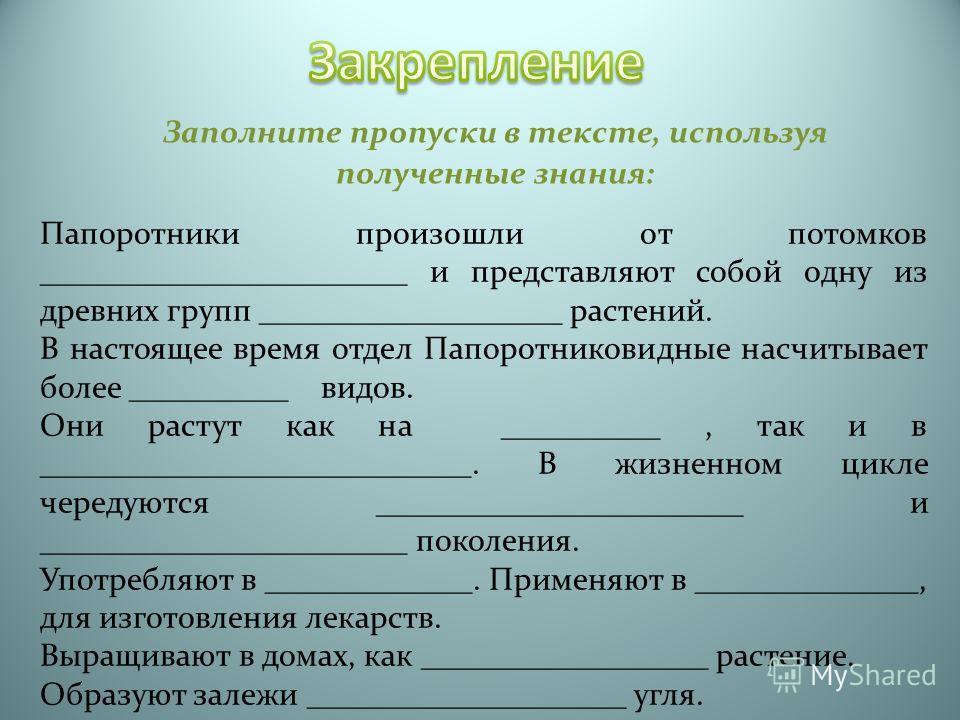 Заполните пропуски в тексте, используя полученные знания: Папоротники произошли от потомков _______________________ и представляют собой одну из древних групп ___________________ растений. В настоящее время отдел Папоротниковидные насчитывает более _