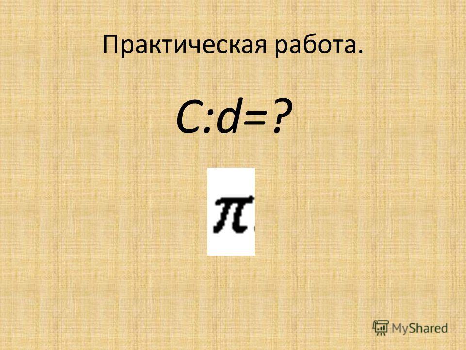 Практическая работа. C:d=?