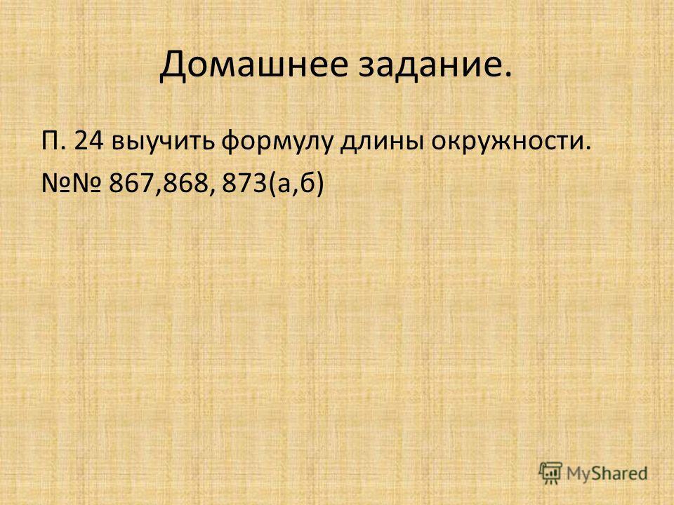 Домашнее задание. П. 24 выучить формулу длины окружности. 867,868, 873(а,б)