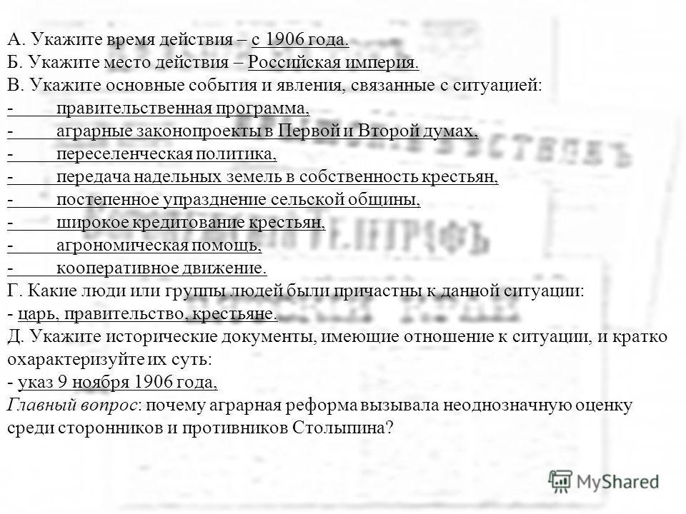 А. Укажите время действия – с 1906 года. Б. Укажите место действия – Российская империя. В. Укажите основные события и явления, связанные с ситуацией: - правительственная программа, - аграрные законопроекты в Первой и Второй думах, - переселенческая