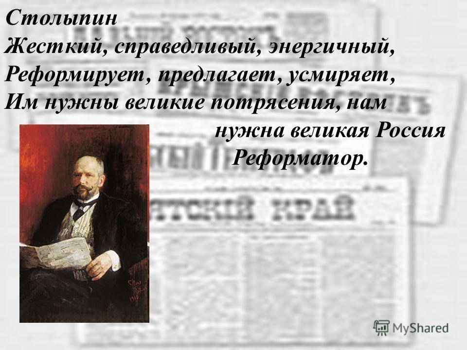 Столыпин Жесткий, справедливый, энергичный, Реформирует, предлагает, усмиряет, Им нужны великие потрясения, нам нужна великая Россия Реформатор.