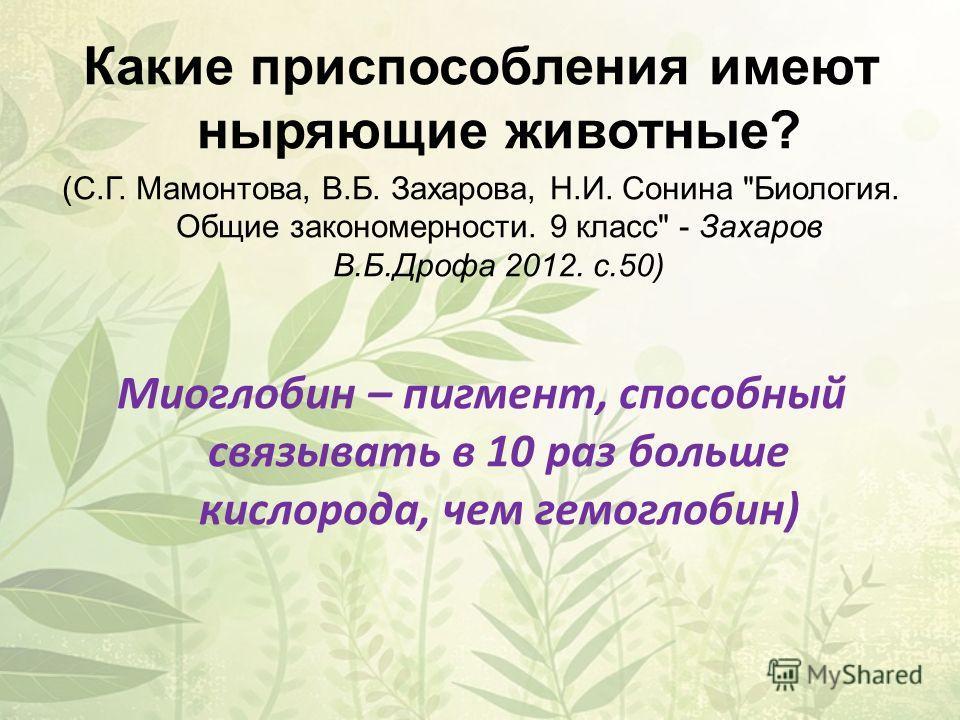 Какие приспособления имеют ныряющие животные? (С.Г. Мамонтова, В.Б. Захарова, Н.И. Сонина Биология. Общие закономерности. 9 класс - Захаров В.Б.Дрофа 2012. с.50) Миоглобин – пигмент, способный связывать в 10 раз больше кислорода, чем гемоглобин)