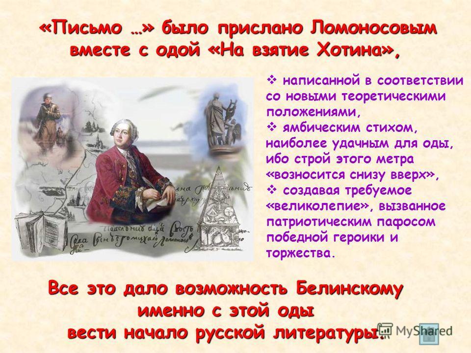 « «« «Письмо …» было прислано Ломоносовым вместе с одой «На взятие Хотина», Все это дало возможность Белинскому именно с этой оды вести начало русской литературы. написанной в соответствии со новыми теоретическими положениями, ямбическим стихом, наиб