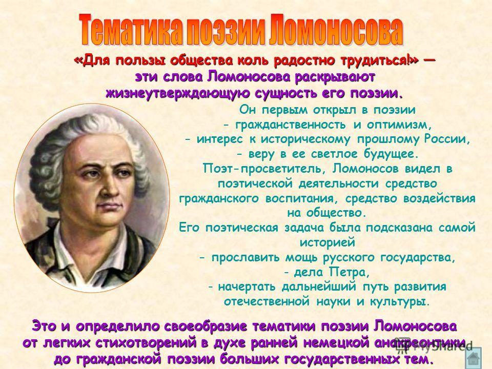 Он первым открыл в поэзии - гражданственность и оптимизм, - интерес к историческому прошлому России, - веру в ее светлое будущее. Поэт-просветитель, Ломоносов видел в поэтической деятельности средство гражданского воспитания, средство воздействия на