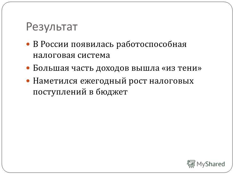 Результат В России появилась работоспособная налоговая система Большая часть доходов вышла « из тени » Наметился ежегодный рост налоговых поступлений в бюджет