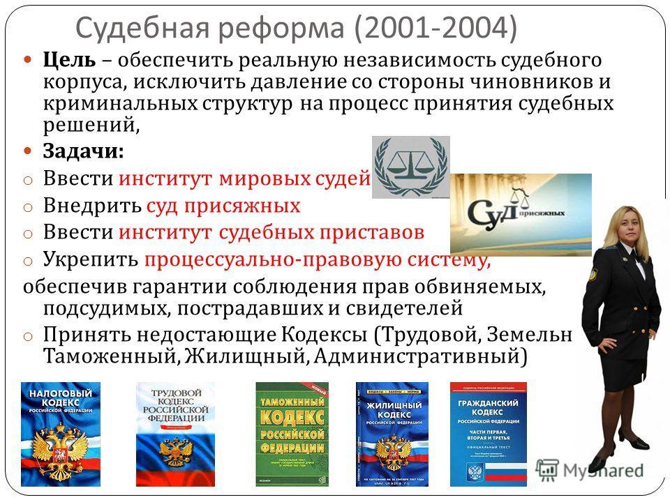 Судебная реформа (2001-2004) Цель – обеспечить реальную независимость судебного корпуса, исключить давление со стороны чиновников и криминальных структур на процесс принятия судебных решений, Задачи : o Ввести институт мировых судей o Внедрить суд пр