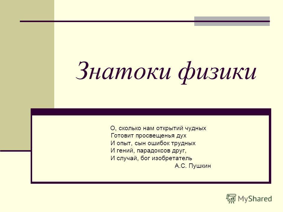 Знатоки физики О, сколько нам открытий чудных Готовит просвещенья дух И опыт, сын ошибок трудных И гений, парадоксов друг, И случай, бог изобретатель А.С. Пушкин