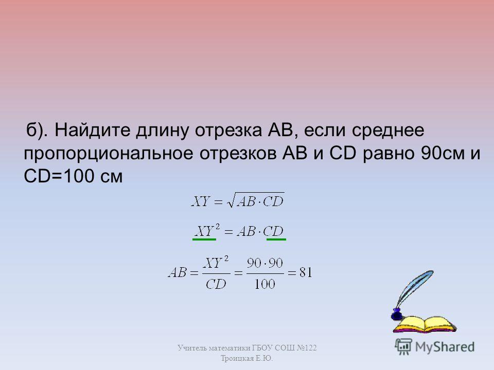 Учитель математики ГБОУ СОШ 122 Троицкая Е.Ю. б). Найдите длину отрезка AB, если среднее пропорциональное отрезков AB и СD равно 90см и CD=100 см