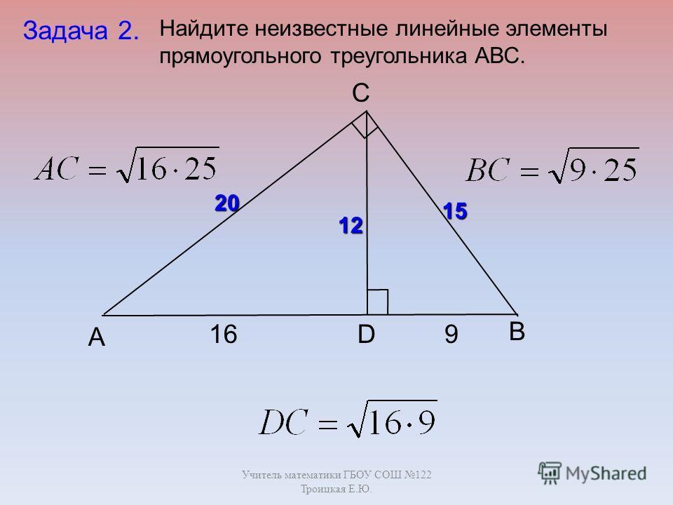 Учитель математики ГБОУ СОШ 122 Троицкая Е.Ю. B C А D Задача 2. 169 20 15 12 Найдите неизвестные линейные элементы прямоугольного треугольника АВС.