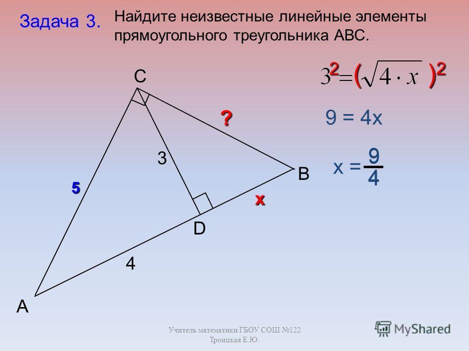 Учитель математики ГБОУ СОШ 122 Троицкая Е.Ю. B C А D 3 4 5 Найдите неизвестные линейные элементы прямоугольного треугольника АВС. х 2 ( ) 2 9 = 4х х = 9 4 9 4 ? Задача 3.