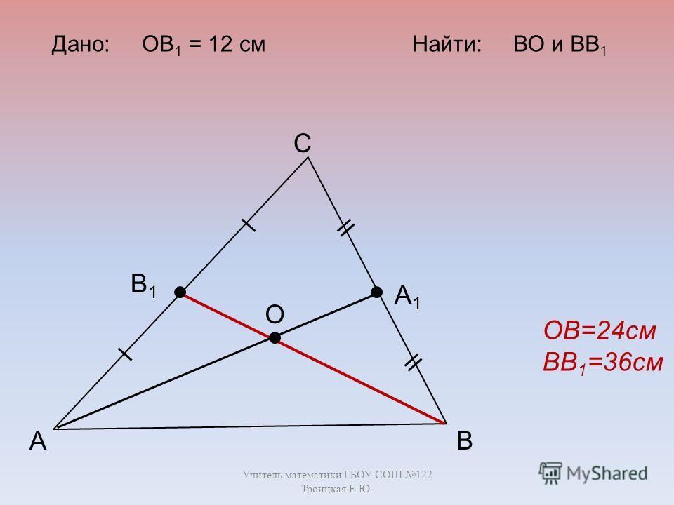 Учитель математики ГБОУ СОШ 122 Троицкая Е.Ю. А С В В1В1 А1А1 О Дано: ОВ 1 = 12 смНайти: ВО и ВВ 1 ОВ=24см ВВ 1 =36см
