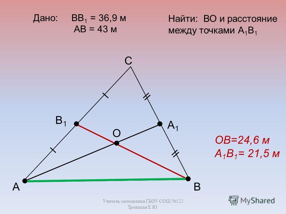 Учитель математики ГБОУ СОШ 122 Троицкая Е.Ю. А С В В1В1 А1А1 О Дано: ВВ 1 = 36,9 м Найти: ВО и расстояние между точками А 1 В 1 ОВ=24,6 м А 1 В 1 = 21,5 м АВ = 43 м