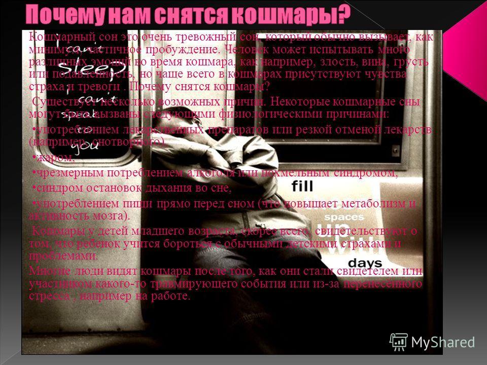Кошмарный сон это очень тревожный сон, который обычно вызывает, как минимум, частичное пробуждение. Человек может испытывать много различных эмоций во время кошмара, как например, злость, вина, грусть или подавленность, но чаще всего в кошмарах прису