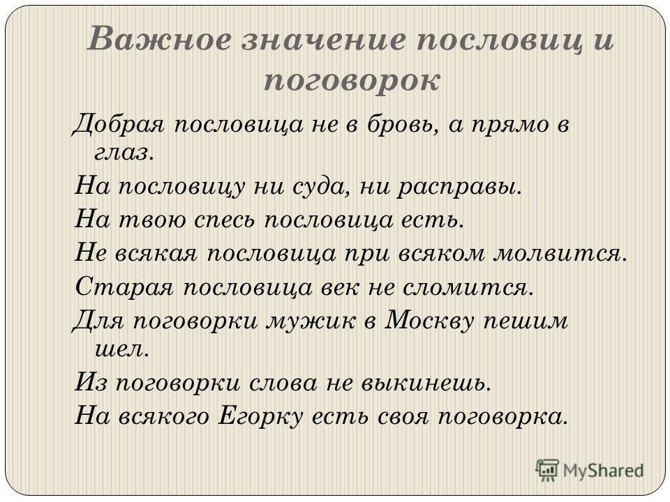 Важное значение пословиц и поговорок Добрая пословица не в бровь, а прямо в глаз. На пословицу ни суда, ни расправы. На твою спесь пословица есть. Не всякая пословица при всяком молвится. Старая пословица век не сломится. Для поговорки мужик в Москву