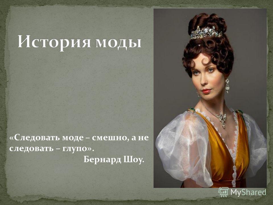 «Следовать моде – смешно, а не следовать – глупо». Бернард Шоу.