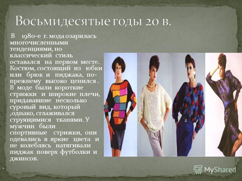 В 1980-е г. мода озарилась многочисленными тенденциями, но классический стиль оставался на первом месте. Костюм, состоящий из юбки или брюк и пиджака, по- прежнему высоко ценился. В моде были короткие стрижки и широкие плечи, придававшие несколько су