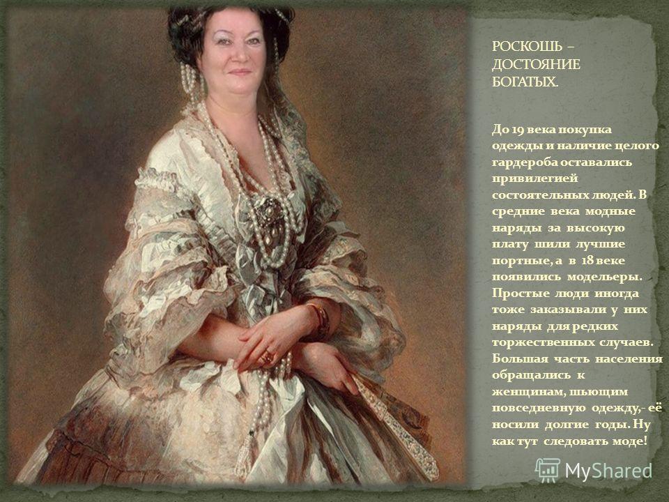 До 19 века покупка одежды и наличие целого гардероба оставались привилегией состоятельных людей. В средние века модные наряды за высокую плату шили лучшие портные, а в 18 веке появились модельеры. Простые люди иногда тоже заказывали у них наряды для
