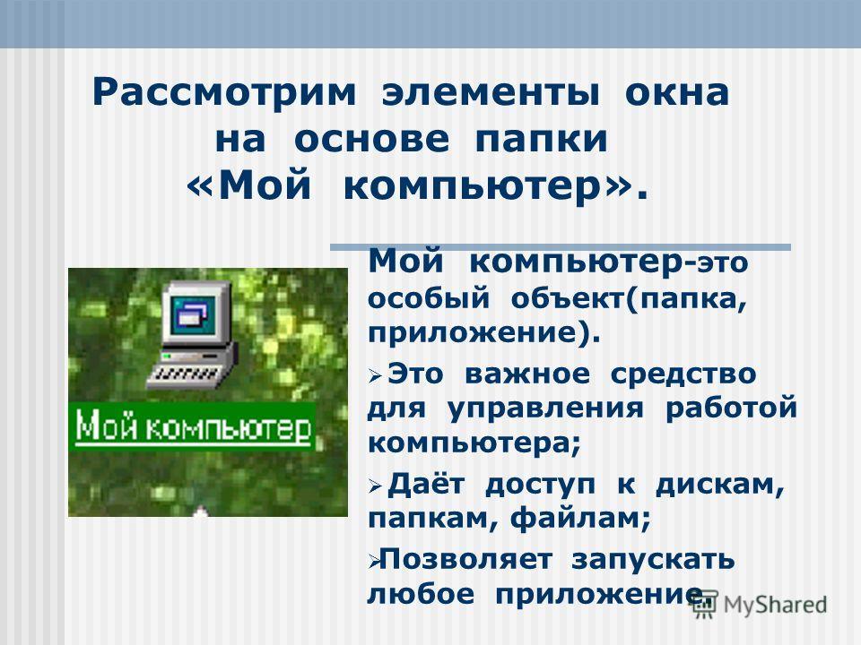 Рассмотрим элементы окна на основе папки «Мой компьютер». Мой компьютер -это особый объект(папка, приложение). Это важное средство для управления работой компьютера; Даёт доступ к дискам, папкам, файлам; Позволяет запускать любое приложение.