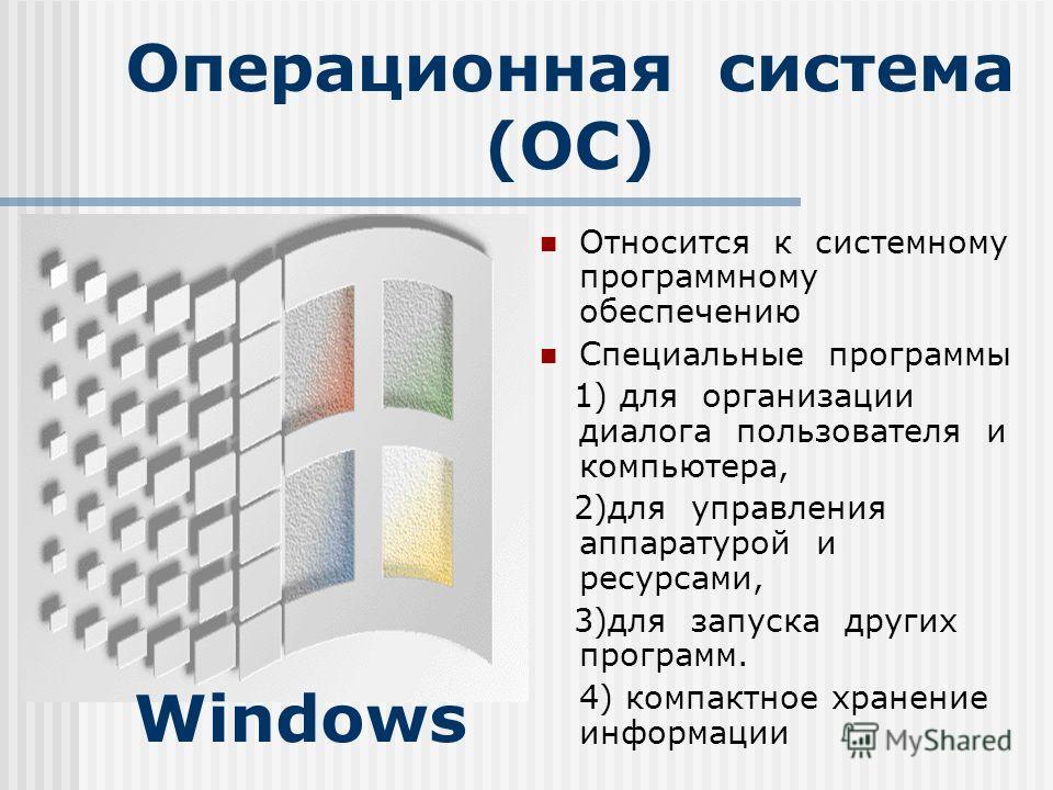 Операционная система (ОС) Относится к системному программному обеспечению Специальные программы 1) для организации диалога пользователя и компьютера, 2)для управления аппаратурой и ресурсами, 3)для запуска других программ. 4) компактное хранение инфо