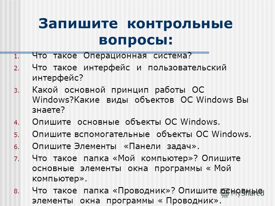 Запишите контрольные вопросы: 1. Что такое Операционная система? 2. Что такое интерфейс и пользовательский интерфейс? 3. Какой основной принцип работы ОС Windows?Какие виды объектов ОС Windows Вы знаете? 4. Опишите основные объекты ОС Windows. 5. Опи