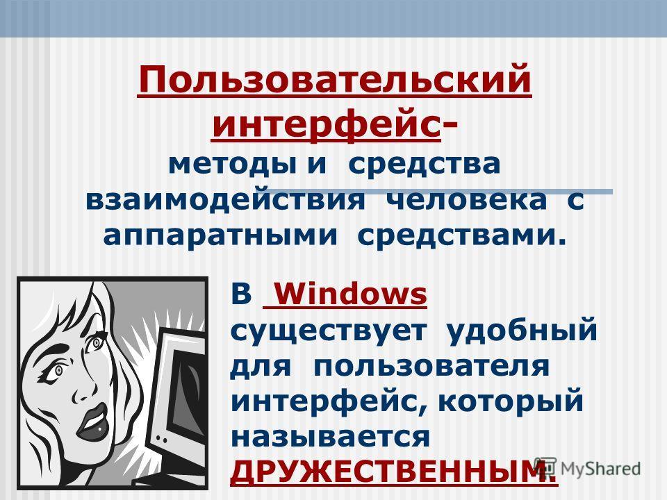 Пользовательский интерфейс- методы и средства взаимодействия человека с аппаратными средствами. В Windows существует удобный для пользователя интерфейс, который называется ДРУЖЕСТВЕННЫМ.
