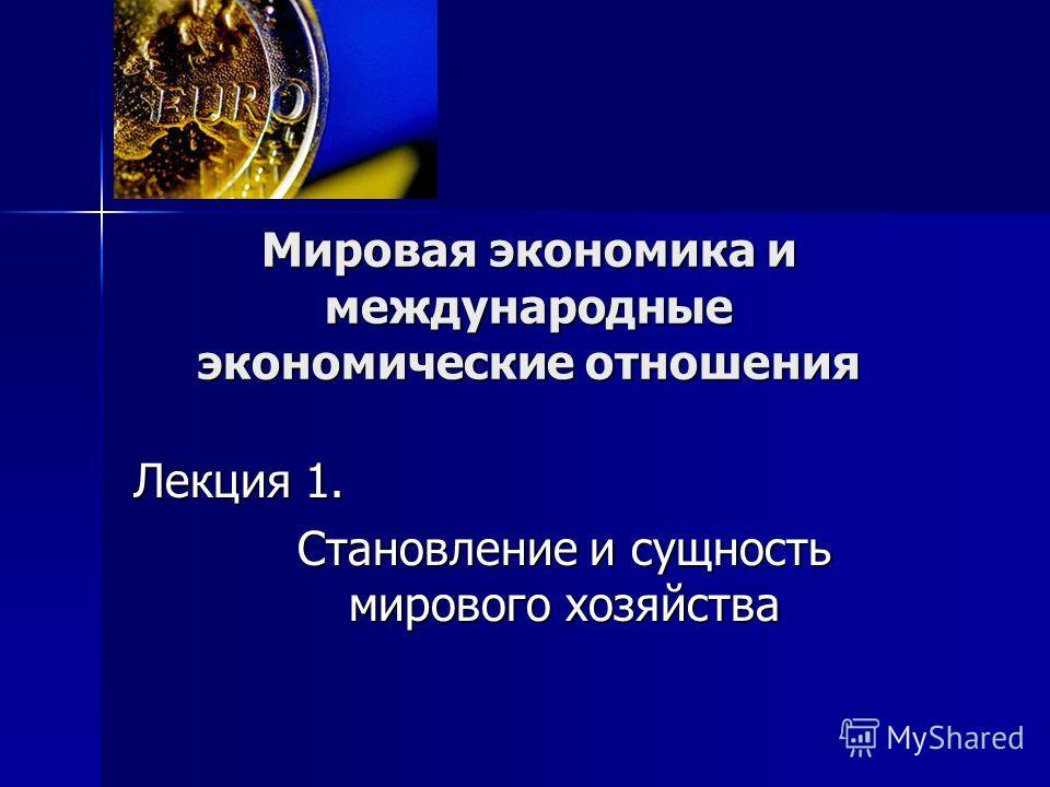 Мировая экономика и международные экономические отношения Лекция 1. Становление и сущность мирового хозяйства