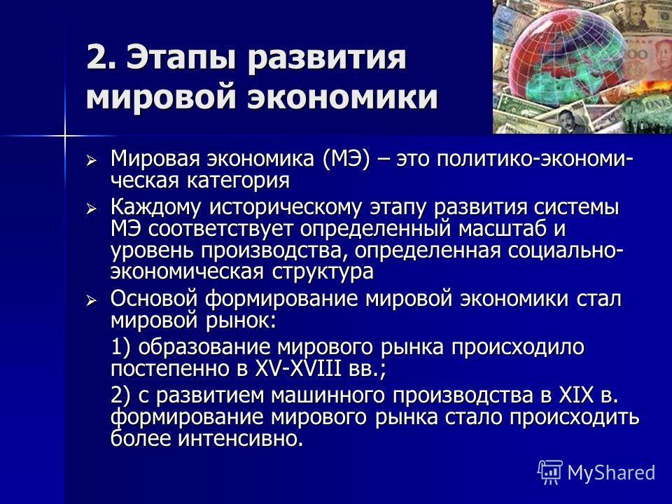 2. Этапы развития мировой экономики Мировая экономика (МЭ) – это политико-экономи- ческая категория Мировая экономика (МЭ) – это политико-экономи- ческая категория Каждому историческому этапу развития системы МЭ соответствует определенный масштаб и у