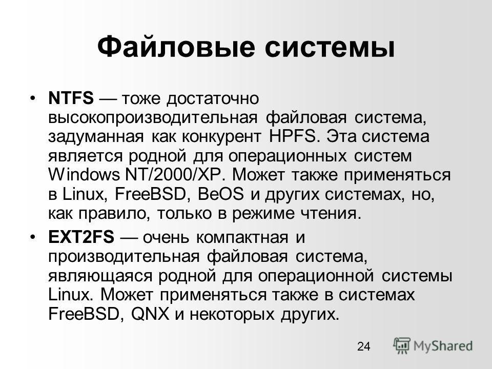24 Файловые системы NTFS тоже достаточно высокопроизводительная файловая система, задуманная как конкурент HPFS. Эта система является родной для операционных систем Windows NT/2000/XP. Может также применяться в Linux, FreeBSD, BeOS и других системах,