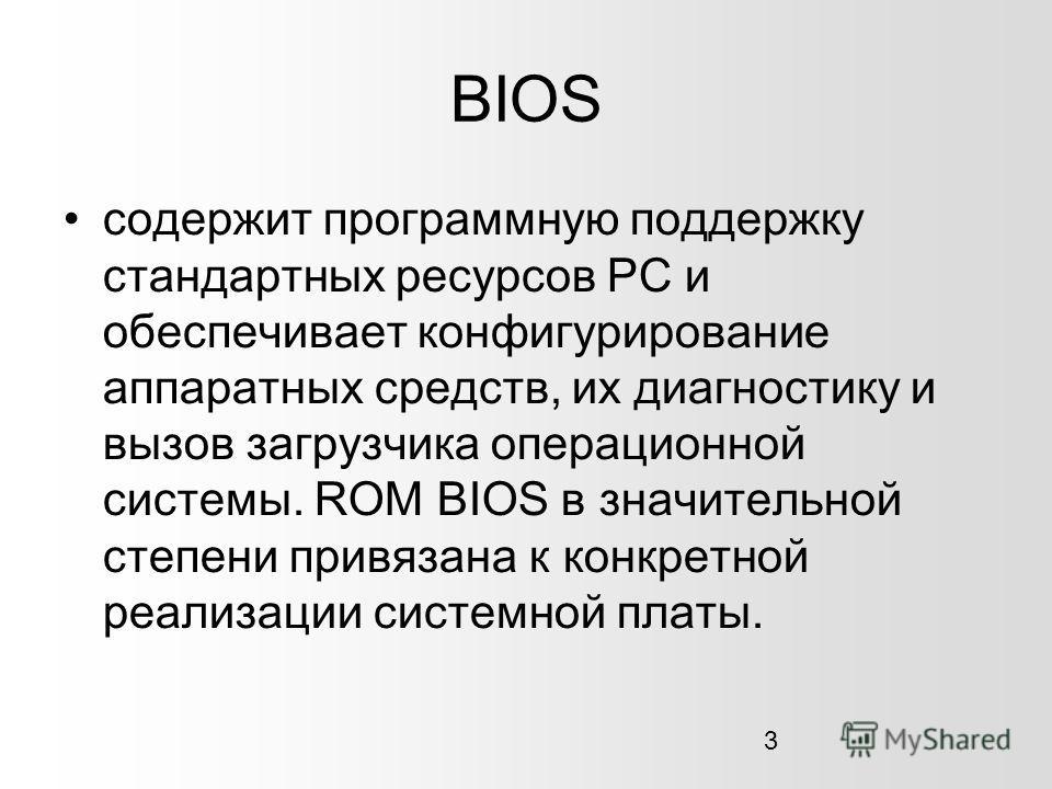 3 BIOS содержит программную поддержку стандартных ресурсов PC и обеспечивает конфигурирование аппаратных средств, их диагностику и вызов загрузчика операционной системы. ROM BIOS в значительной степени привязана к конкретной реализации системной плат