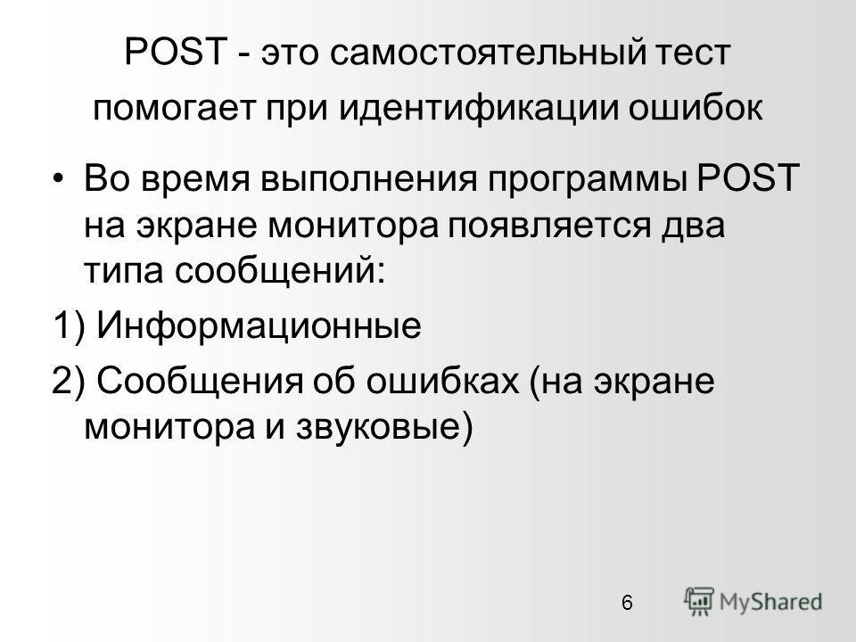 6 POST - это самостоятельный тест помогает при идентификации ошибок Во время выполнения программы POST на экране монитора появляется два типа сообщений: 1) Информационные 2) Сообщения об ошибках (на экране монитора и звуковые)