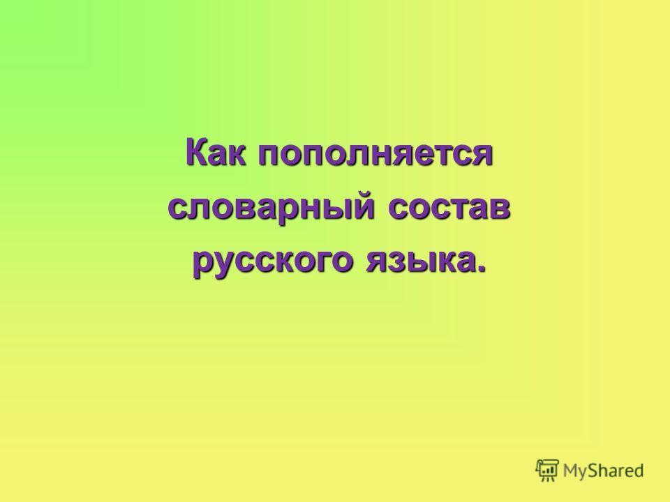 Как пополняется словарный состав русского языка.