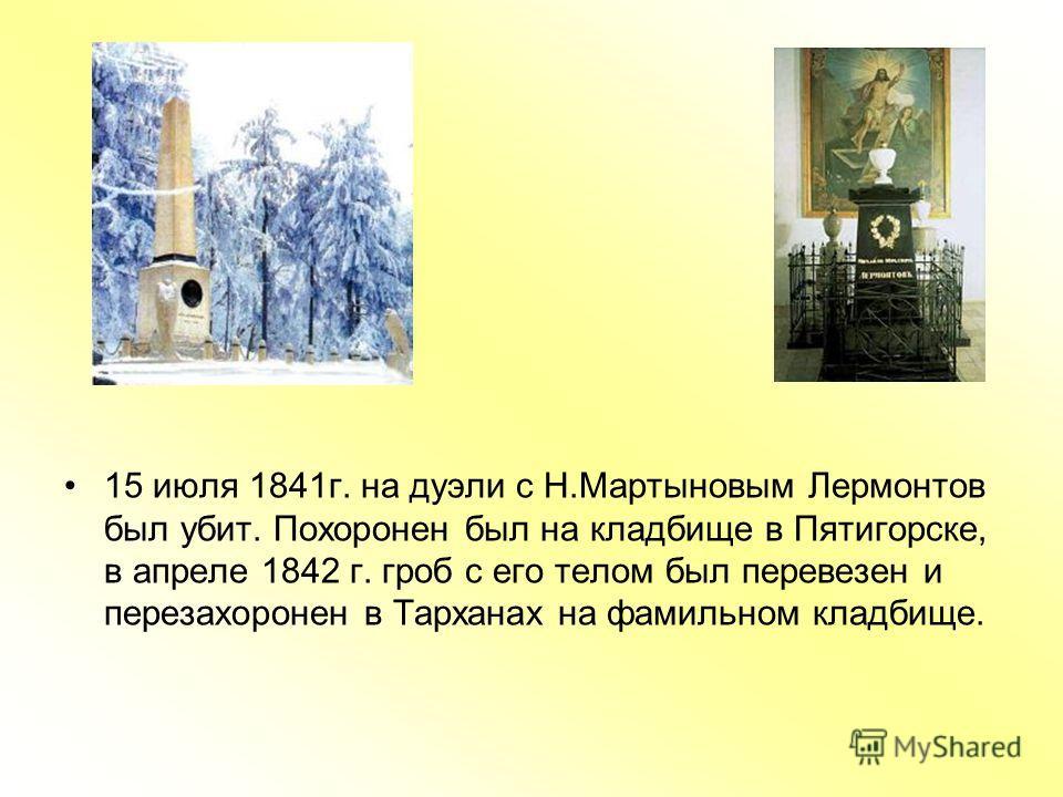 15 июля 1841г. на дуэли с Н.Мартыновым Лермонтов был убит. Похоронен был на кладбище в Пятигорске, в апреле 1842 г. гроб с его телом был перевезен и перезахоронен в Тарханах на фамильном кладбище.