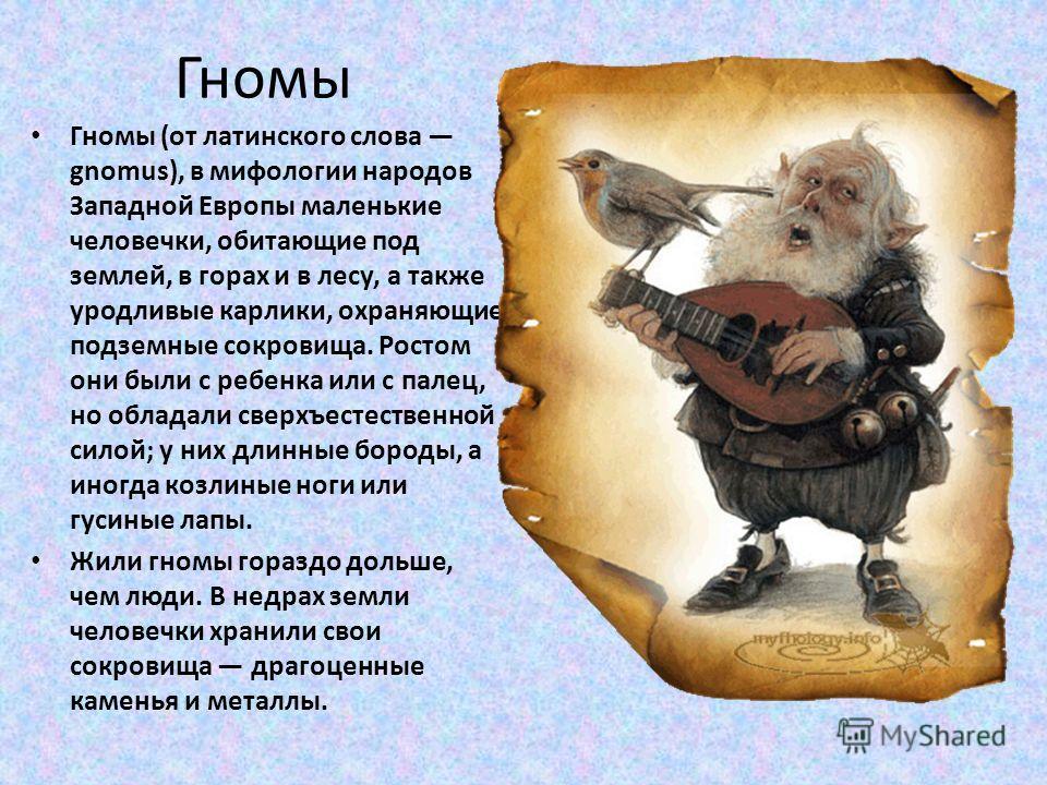 Гномы Гномы (от латинского слова gnomus), в мифологии народов Западной Европы маленькие человечки, обитающие под землей, в горах и в лесу, а также уродливые карлики, охраняющие подземные сокровища. Ростом они были с ребенка или с палец, но обладали с