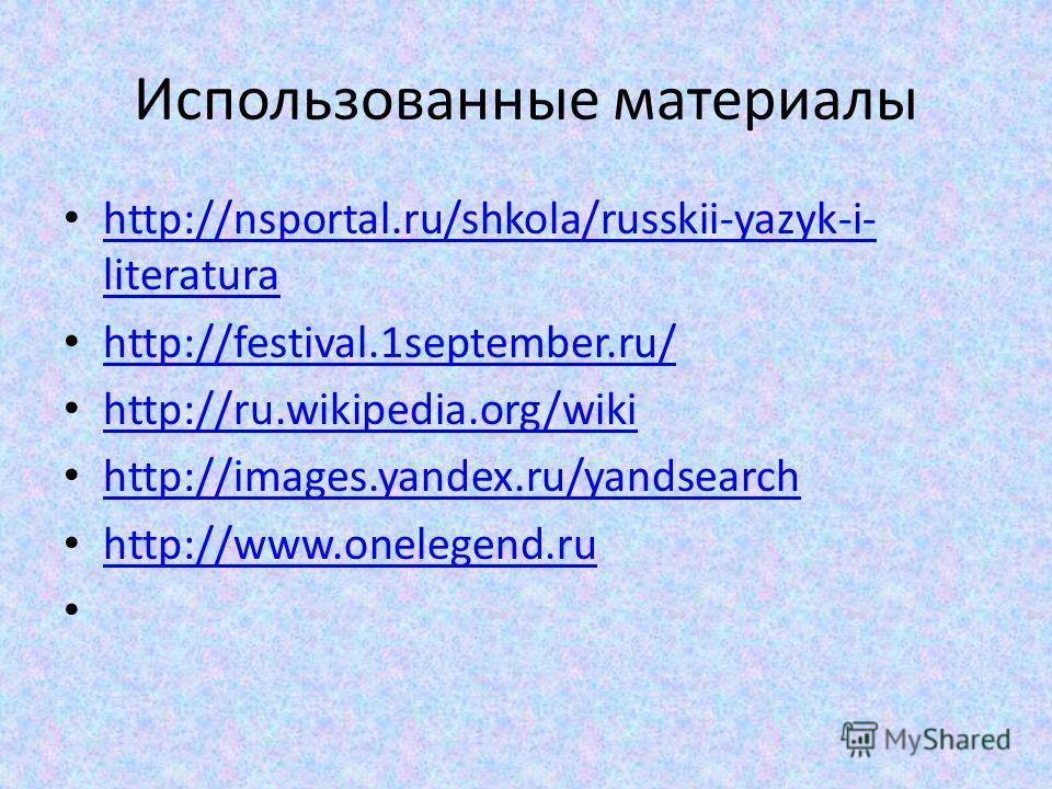 Использованные материалы http://nsportal.ru/shkola/russkii-yazyk-i- literatura http://nsportal.ru/shkola/russkii-yazyk-i- literatura http://festival.1september.ru/ http://ru.wikipedia.org/wiki http://images.yandex.ru/yandsearch http://www.onelegend.r