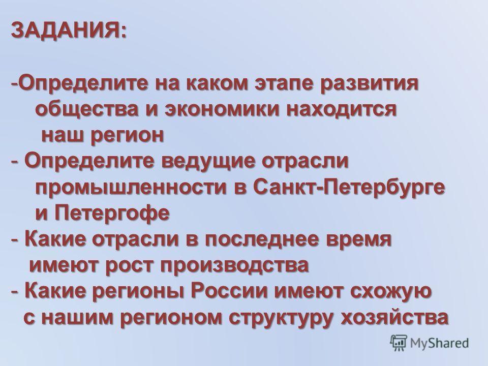 ЗАДАНИЯ: -Определите на каком этапе развития общества и экономики находится общества и экономики находится наш регион наш регион - Определите ведущие отрасли промышленности в Санкт-Петербурге промышленности в Санкт-Петербурге и Петергофе и Петергофе